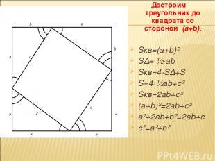 Достроим треугольник до квадрата со стороной (a+b). Sкв=(a+b)² S∆= ½·ab Sкв=4·S∆