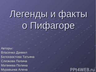 Легенды и факты о Пифагоре Авторы: Власенко Даниил Белохвостова Татьяна Слизкова