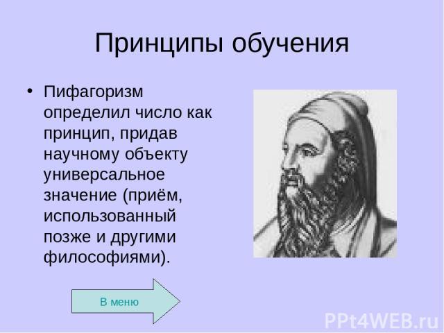 Принципы обучения Пифагоризм определил число как принцип, придав научному объекту универсальное значение (приём, использованный позже и другими философиями). В меню
