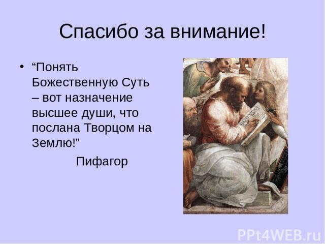 """Спасибо за внимание! """"Понять Божественную Суть – вот назначение высшее души, что послана Творцом на Землю!"""" Пифагор"""
