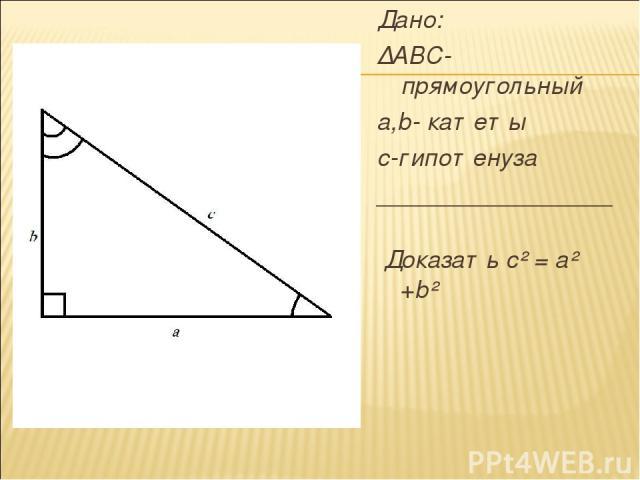 Дано: ∆ABC-прямоугольный a,b- катеты с-гипотенуза _________________ Доказать с² = а² +b²