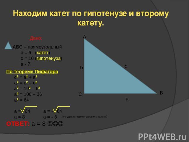 Находим катет по гипотенузе и второму катету. А b c С B a АВС – прямоугольный в = 6 (катет) с = 10 (гипотенуза) а - ? Дано: По теореме Пифагора с2 = а2 + в2 а2 = с2 – в2 а2 = 102 – 62 а2 = 100 – 36 а2 = 64 а = 64 a = - 64 a = 8 a = - 8 ОТВЕТ: а = 8 …