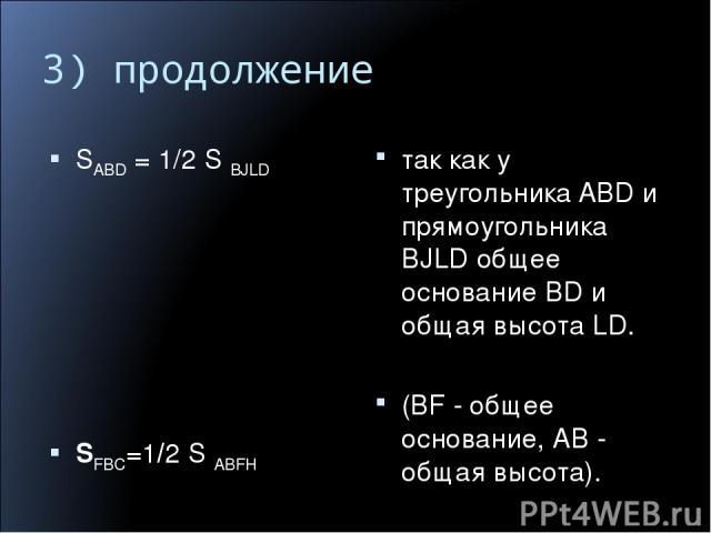 3) продолжение SABD=1/2SBJLD SFBC=1/2 S ABFH так как у треугольника ABD и прямоугольника BJLD общее основание BD и общая высота LD. (BF - общее основание, АВ - общая высота).