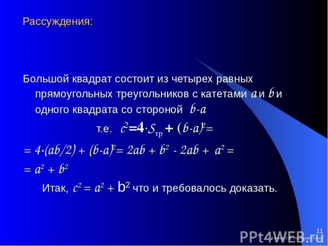 Рассуждения: Большой квадрат состоит из четырех равных прямоугольных треугольников с катетами а и b и одного квадрата со стороной b-a т.е. с2=4∙Sтр + (b-a)2= = 4∙(ab/2) + (b-a)2= 2ab + b2 - 2ab + a2 = = a2 + b2 Итак, с2 = a2 + b2 что и требовалось д…