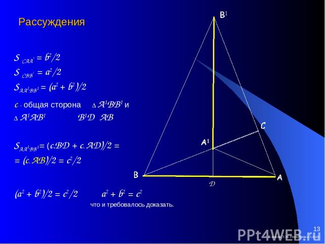 Елекова Э.М. Республика Алтай * S САА1 = b2/2 S СВВ1 = a2/2 SAA1BB1 = (a2 + b2)/2 с - общая сторона ∆ А1ВВ1 и ∆ А1АВ1 B1D┴ AB SAA1BB1= (c∙BD + c∙ AD)/2 = = (c∙ AB)/2 = c2/2 (a2 + b2)/2 = c2/2 a2 + b2 = c2 что и требовалось доказать. Рассуждения Елек…