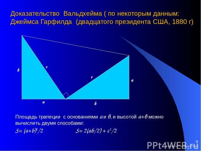 Доказательство Вальдхейма ( по некоторым данным: Джеймса Гарфилда (двадцатого президента США, 1880 г) Елекова Э.М. Республика Алтай * Площадь трапеции с основаниями а и в, и высотой а+в можно вычислить двумя способами: S= (a+b)2/2 S= 2(ab/2) + c2/2 …