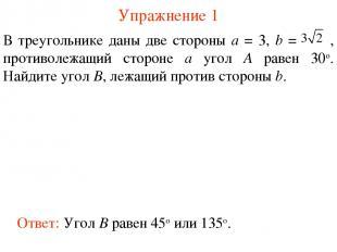 Упражнение 1 Ответ: Угол B равен 45о или 135о. В треугольнике даны две стороны а