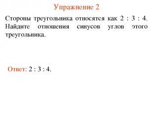 Упражнение 2 Ответ: 2 : 3 : 4. Стороны треугольника относятся как 2 : 3 : 4. Най