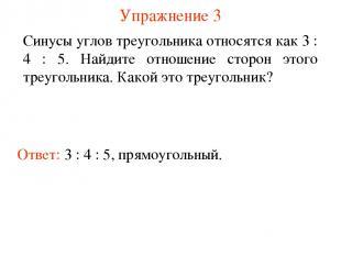 Упражнение 3 Ответ: 3 : 4 : 5, прямоугольный. Синусы углов треугольника относятс