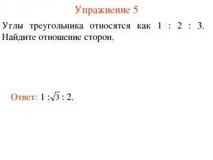 Упражнение 5 Углы треугольника относятся как 1 : 2 : 3. Найдите отношение сторон