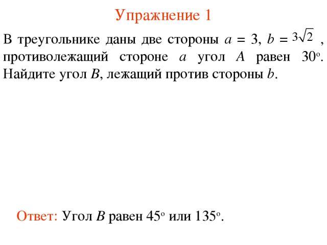 Упражнение 1 Ответ: Угол B равен 45о или 135о. В треугольнике даны две стороны а = 3, b = , противолежащий стороне а угол А равен 30о. Найдите угол B, лежащий против стороны b.
