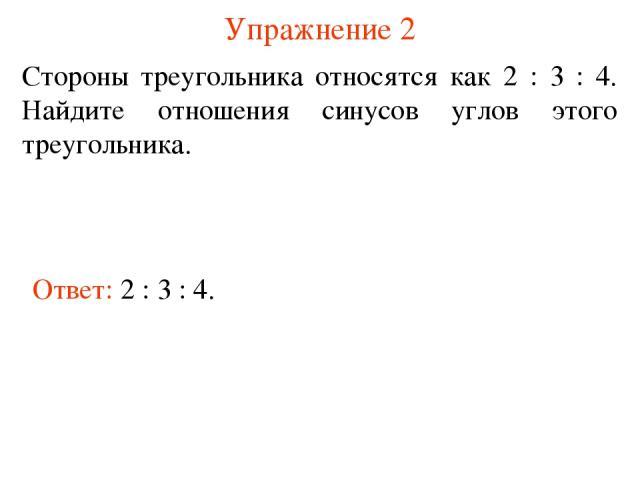 Упражнение 2 Ответ: 2 : 3 : 4. Стороны треугольника относятся как 2 : 3 : 4. Найдите отношения синусов углов этого треугольника.