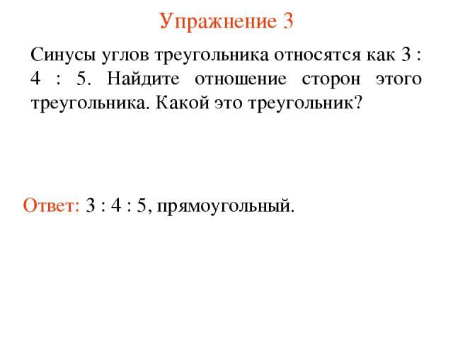 Упражнение 3 Ответ: 3 : 4 : 5, прямоугольный. Синусы углов треугольника относятся как 3 : 4 : 5. Найдите отношение сторон этого треугольника. Какой это треугольник?