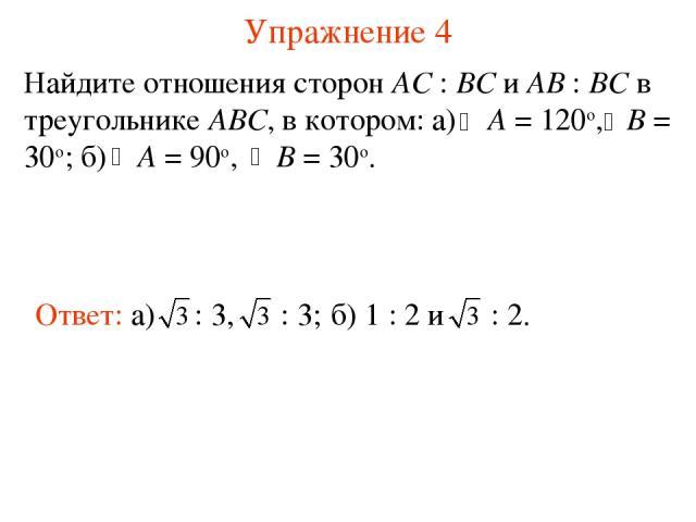 Упражнение 4 Найдите отношения сторон АС : ВС и АВ : ВС в треугольнике АВС, в котором: а) A = 120о, B = 30о; б) A = 90о, B = 30о.