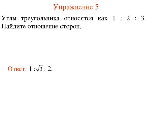 Упражнение 5 Углы треугольника относятся как 1 : 2 : 3. Найдите отношение сторон.