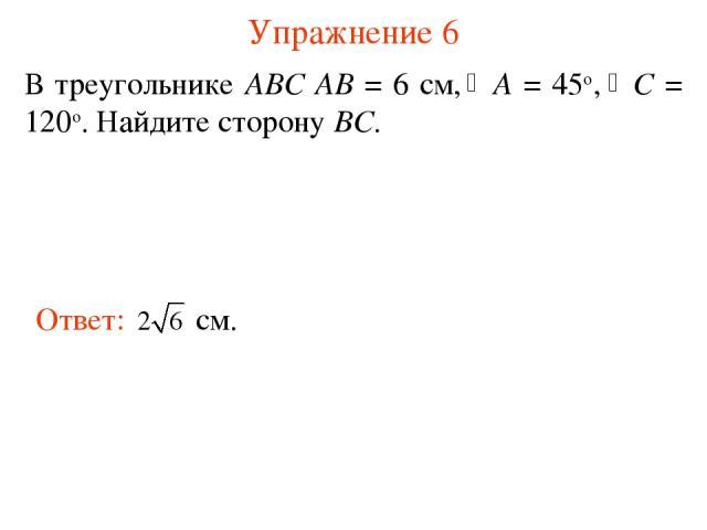 Упражнение 6 В треугольнике АВС АВ = 6 см, A = 45о, С = 120о. Найдите сторону BC.