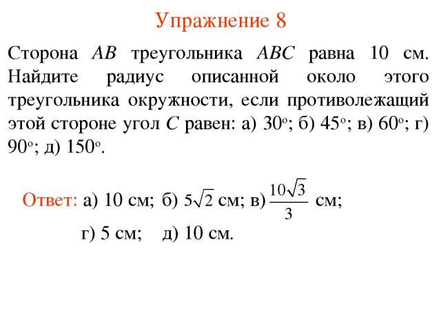 Упражнение 8 Сторона AB треугольника ABC равна 10 см. Найдите радиус описанной около этого треугольника окружности, если противолежащий этой стороне угол C равен: а) 30о; б) 45о; в) 60о; г) 90о; д) 150о. Ответ: а) 10 см; г) 5 см; д) 10 см.