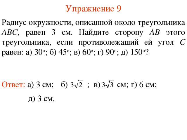 Упражнение 9 Радиус окружности, описанной около треугольника ABC, равен 3 см. Найдите сторону AB этого треугольника, если противолежащий ей угол C равен: а) 30о; б) 45о; в) 60о; г) 90о; д) 150о? Ответ: а) 3 см; г) 6 см; д) 3 см.