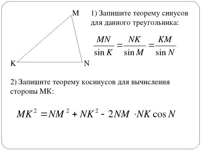 M N K 1) Запишите теорему синусов для данного треугольника: 2) Запишите теорему косинусов для вычисления стороны МК: