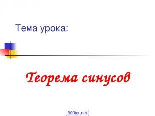 Тема урока: Теорема синусов 900igr.net