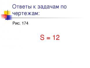 Ответы к задачам по чертежам: Рис. 174 S = 12