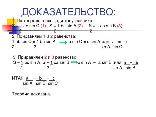 ДОКАЗАТЕЛЬСТВО: 1. По теореме о площади треугольника S = 1 ab sin C (1) S = 1 bс sin A (2) S = 1 сa sin B (3) 2 2 2 2. Приравняем 1 и 2 равенства: 1 ab sin C = 1 bс sin A a sin C = с sin A или а = c 2 2 sin A sin C 3. Приравняем 2 и 3 равенство: S =…