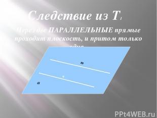 Через две ПАРАЛЛЕЛЬНЫЕ прямые проходит плоскость, и притом только одна. к Следст
