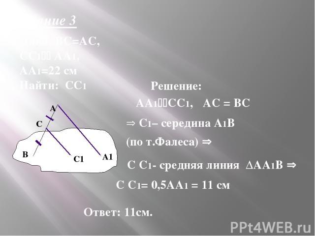 Задание 3 Дано: ВС=АС, СС1 АА1, АА1=22 см Найти: СС1 Решение: АА1 СС1, АС = ВС С1– середина А1В (по т.Фалеса) С С1- средняя линия ∆АА1В С С1= 0,5АА1 = 11 см Ответ: 11см. А А1 α