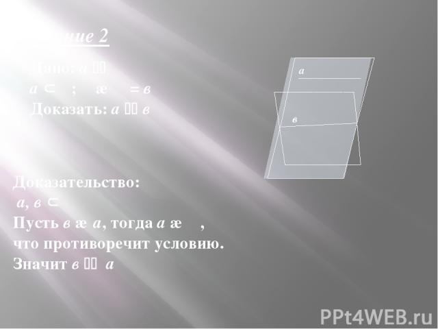 Дано: а α а β; β ∩ α = в Доказать: а в Доказательство: а, в β Пусть в ∩ а, тогда а ∩ α, что противоречит условию. Значит в а Задание 2 α β а в