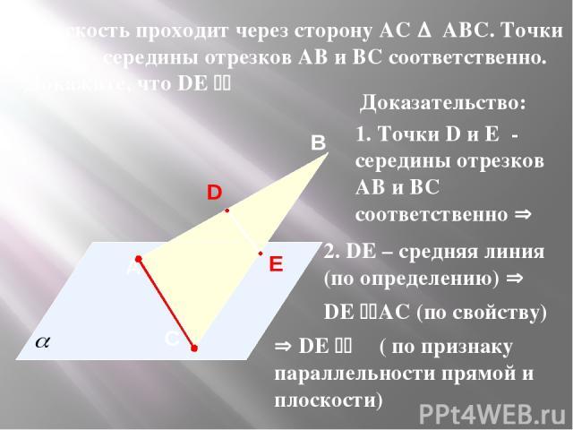 A В С Плоскость проходит через сторону АС АВС. Точки D и E - середины отрезков АВ и BC соответственно. Докажите, что DE α Доказательство: 1. Точки D и E - середины отрезков АВ и BC соответственно 2. DE – средняя линия (по определению) DE АС (по свой…