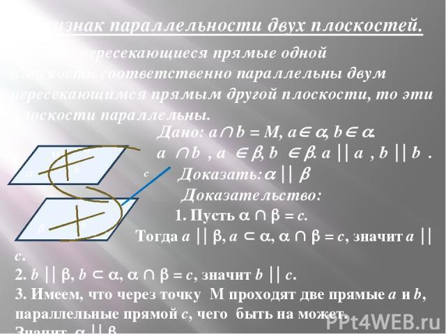 Признак параллельности двух плоскостей. Если две пересекающиеся прямые одной плоскости соответственно параллельны двум пересекающимся прямым другой плоскости, то эти плоскости параллельны. Дано: а b = M, a , b . a₁ b₁, a₁ , b₁ . a a₁, b b₁. Доказать…