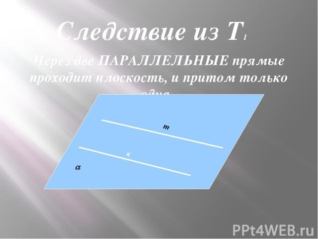 Через две ПАРАЛЛЕЛЬНЫЕ прямые проходит плоскость, и притом только одна. к Следствие из Т1 m