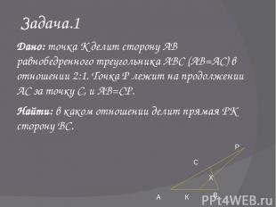 Задача.1 Дано: точка К делит сторону АВ равнобедренного треугольника АВС (АВ=АС)