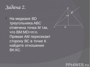 Задача 2. На медиане BD треугольника ABC отмечена точка М так, что ВМ:MD=m:n. Пр