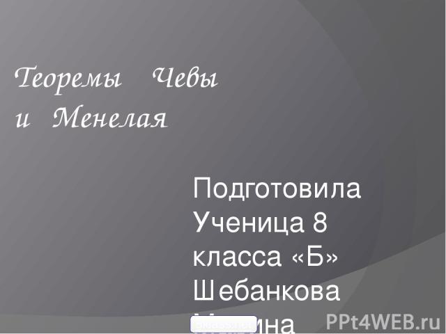 Теоремы Чевы и Менелая Подготовила Ученица 8 класса «Б» Шебанкова Марина 5klass.net