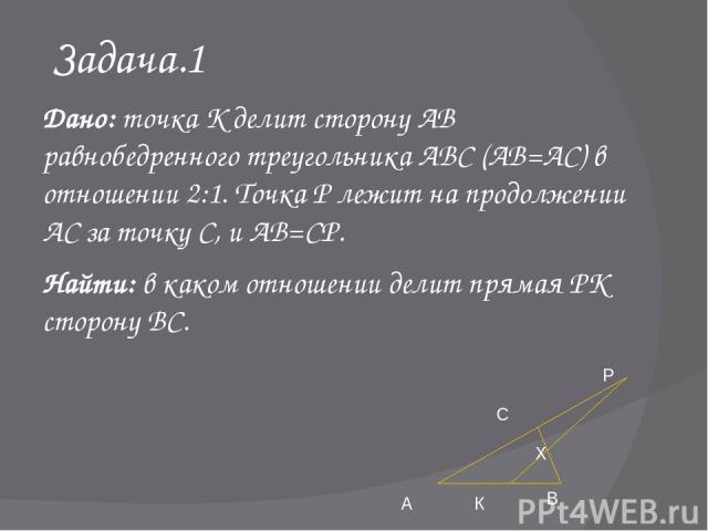 Задача.1 Дано: точка К делит сторону АВ равнобедренного треугольника АВС (АВ=АС) в отношении 2:1. Точка Р лежит на продолжении АС за точку С, и АВ=СР. Найти: в каком отношении делит прямая РК сторону ВС. А К В Х Р С