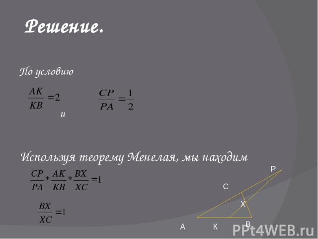 Решение. По условию и Используя теорему Менелая, мы находим А К В Х Р С