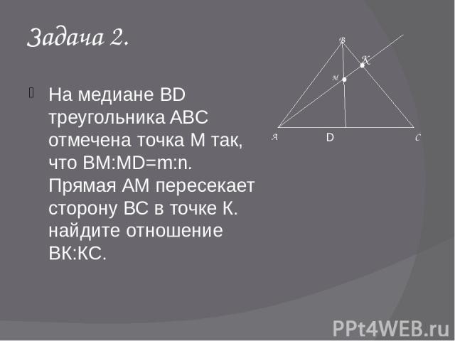 Задача 2. На медиане BD треугольника ABC отмечена точка М так, что ВМ:MD=m:n. Прямая АМ пересекает сторону ВС в точке К. найдите отношение ВК:КС. А В С M D К