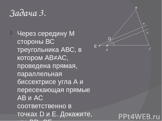 Задача 3. Через середину М стороны ВС треугольника АВС, в котором АВ≠АС, проведена прямая, параллельная биссектрисе угла А и пересекающая прямые АВ и АС соответственно в точках D и Е. Докажите, что BD=СЕ А В С M D N Е