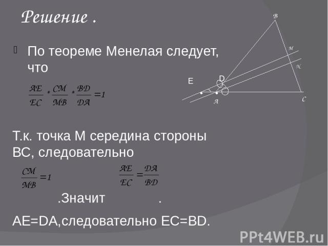 Решение . По теореме Менелая следует, что Т.к. точка М середина стороны ВС, следовательно .Значит . АЕ=DA,следовательно ЕС=BD. А В С M D N Е