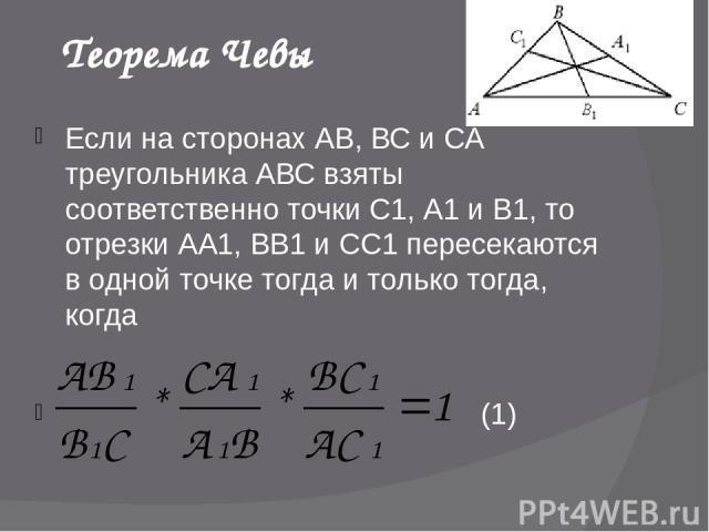 Теорема Чевы Если на сторонах АВ, ВС и СА треугольника АВС взяты соответственно точки С1, А1 и В1, то отрезки АА1, ВВ1 и СС1 пересекаются в одной точке тогда и только тогда, когда (1)