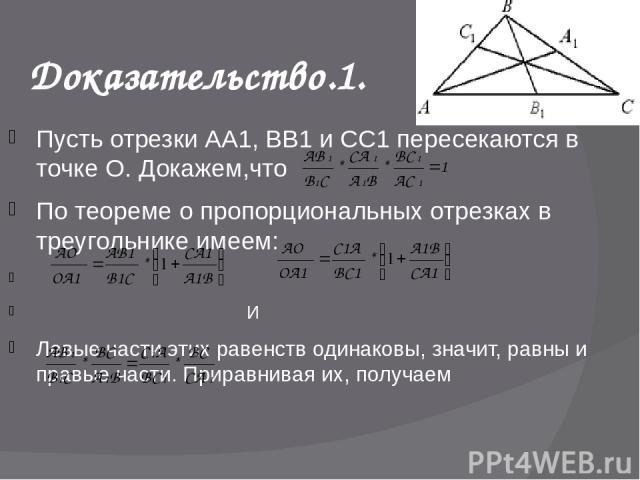 Пусть отрезки АА1, ВВ1 и СС1 пересекаются в точке О. Докажем,что По теореме о пропорциональных отрезках в треугольнике имеем: И Левые части этих равенств одинаковы, значит, равны и правые части. Приравнивая их, получаем Разделив обе части на правую …