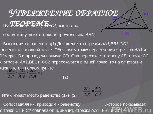 УТВЕРЖДЕНИЕ ОБРАТНОЕ ТЕОРЕМЕ. Пусть для точек А1, В1, С1, взятых на соответствующих сторонах треугольника ABC, Выполняется равенство(1).Докажем, что отрезки АА1,BB1,СС1 пересекаются в одной точке. Обозначим точку пересечения отрезков АА1 и ВВ1 через…