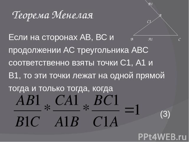 Теорема Менелая Если на сторонах АВ, ВС и продолжении АС треугольника АВС соответственно взяты точки С1, А1 и В1, то эти точки лежат на одной прямой тогда и только тогда, когда (3) А1 С1 В1 В С А