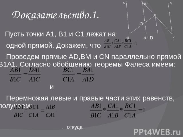 Доказательство.1. Пусть точки А1, В1 и С1 лежат на одной прямой. Докажем, что Проведем прямые AD,BM и CN параллельно прямой В1А1. Согласно обобщению теоремы Фалеса имеем: и Перемножая левые и правые части этих равенств, получаем: , откуда D M N А1 С…