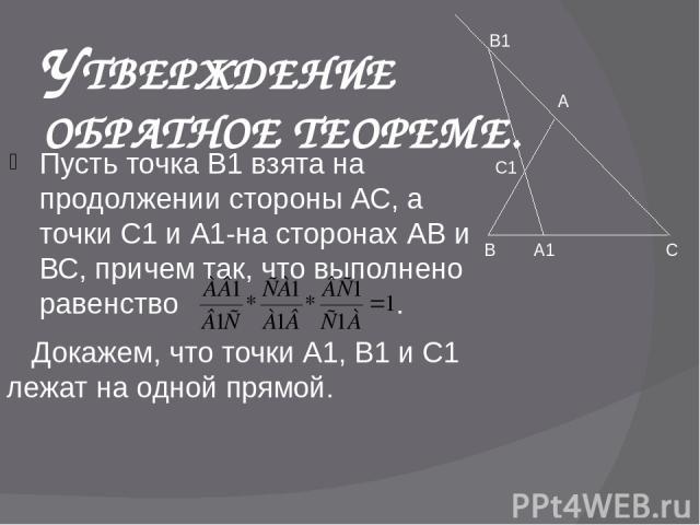 УТВЕРЖДЕНИЕ ОБРАТНОЕ ТЕОРЕМЕ. Пусть точка В1 взята на продолжении стороны АС, а точки С1 и А1-на сторонах АВ и ВС, причем так, что выполнено равенство . Докажем, что точки А1, В1 и С1 лежат на одной прямой. А В С А1 С1 В1