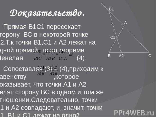 Доказательство. Прямая В1С1 пересекает сторону ВС в некоторой точке А2.Т.к точки В1,С1 и А2 лежат на одной прямой, то по теореме Менелая (4) Сопоставляя (3) и (4),приходим к равенству ,которое показывает, что точки А1 и А2 делят сторону ВС в одном и…