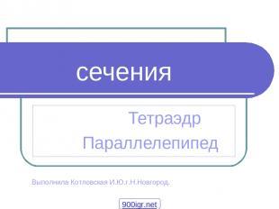 сечения Тетраэдр Параллелепипед Выполнила Котловская И.Ю.г.Н.Новгород. 900igr.ne