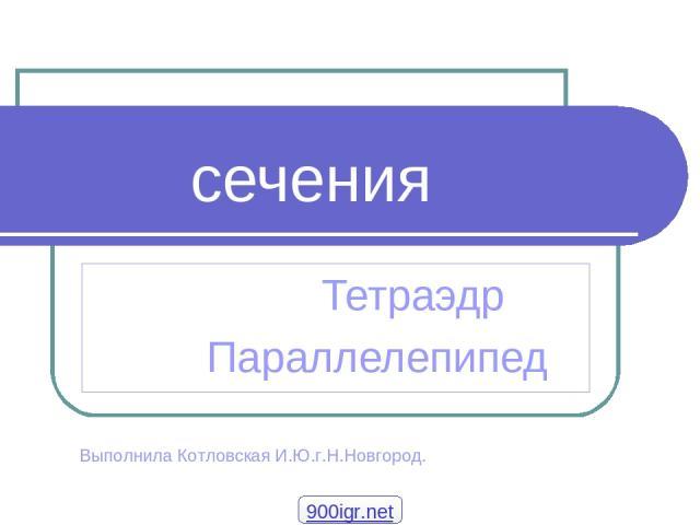 сечения Тетраэдр Параллелепипед Выполнила Котловская И.Ю.г.Н.Новгород. 900igr.net