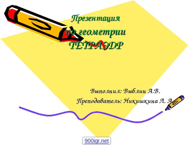 Презентация по геометрии ТЕТРАЭДР Выполнил: Выблин А.В. Преподаватель: Никишкина Л. А. 900igr.net